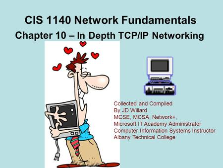 CIS 1140 Network Fundamentals Chapter 10 – In Depth TCP/<strong>IP</strong> Networking Collected and Compiled By JD Willard MCSE, MCSA, Network+, Microsoft IT Academy Administrator.