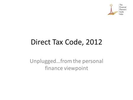Direct Tax Code, 2012 Unplugged…from the personal finance viewpoint.