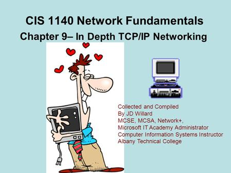 CIS 1140 Network Fundamentals Chapter 9– In Depth TCP/<strong>IP</strong> Networking Collected and Compiled By JD Willard MCSE, MCSA, Network+, Microsoft IT Academy Administrator.