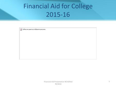Financial Aid Presentation NCASFAA/ NCSEAA 1 Financial Aid for College 2015-16.