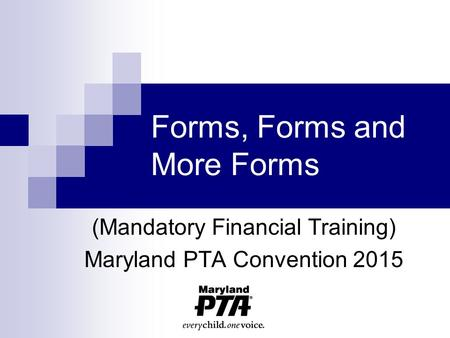 Forms, Forms and More Forms (Mandatory Financial Training) Maryland PTA Convention 2015.
