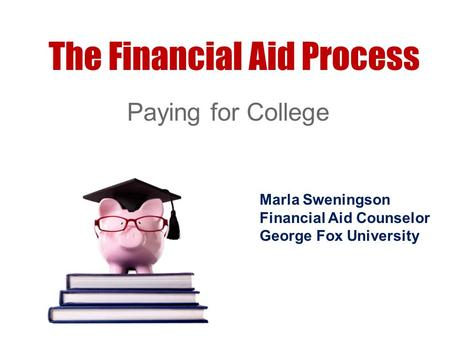 The Financial Aid Process Paying for College Marla Sweningson Financial Aid Counselor George Fox University.
