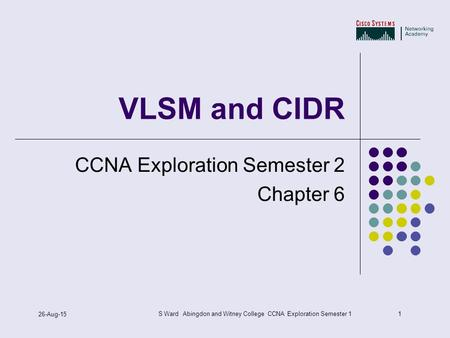 1 26-Aug-15 S Ward Abingdon and Witney College CCNA Exploration Semester 1 VLSM and CIDR CCNA Exploration Semester 2 Chapter 6.