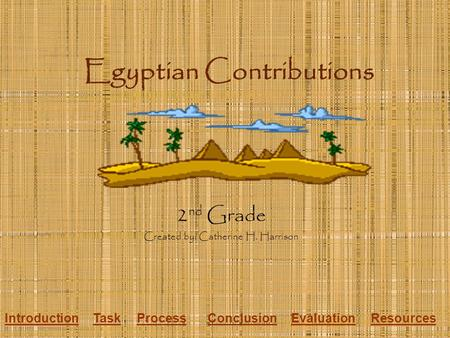Egyptian Contributions 2 nd Grade Created by: Catherine H. Harrison IntroductionTaskProcessConclusionEvaluationResources.