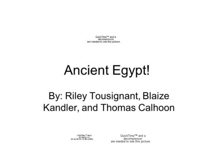 Ancient Egypt! By: Riley Tousignant, Blaize Kandler, and Thomas Calhoon.