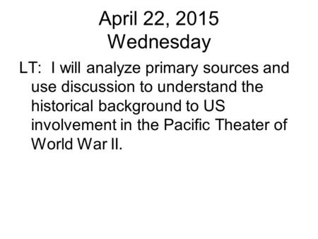 April 22, 2015 Wednesday LT: I will analyze primary sources and use discussion to understand the historical background to US involvement in the Pacific.