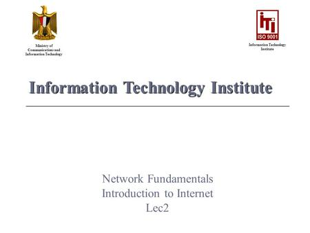 Ministry of Communications and Information Technology Information Technology Institute Network Fundamentals Introduction to Internet Lec2.