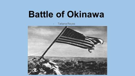 Battle of Okinawa -Tatiana Reyes. ●April 1, 1945 - June 23, 1945 ●Allied forces invaded Okinawa (82 days long.) ●Bloodiest battle.