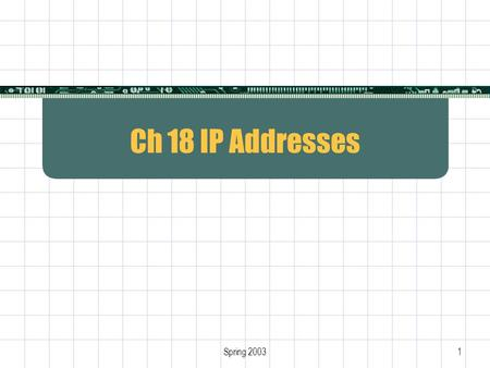 Spring 20031 Ch 18 IP Addresses. 2 Internet Protocol  Only protocol at Layer 3  Defines Internet addressing Internet packet format Internet routing.