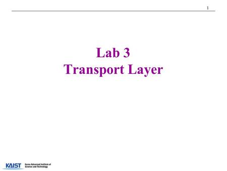 1 Lab 3 Transport Layer T.A. Youngjoo Han. 2 Transport Layer  Providing logical communication b/w application processes running on different hosts 