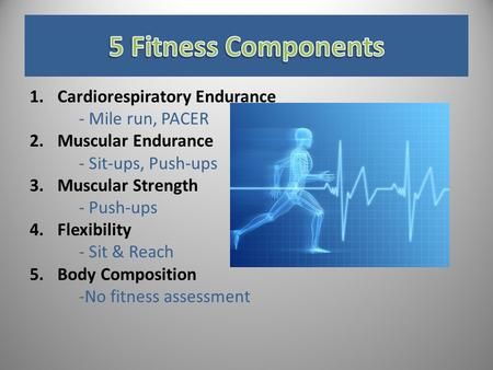 1.Cardiorespiratory Endurance - Mile run, PACER 2.Muscular Endurance - Sit-ups, Push-ups 3.Muscular Strength - Push-ups 4.Flexibility - Sit & Reach 5.Body.