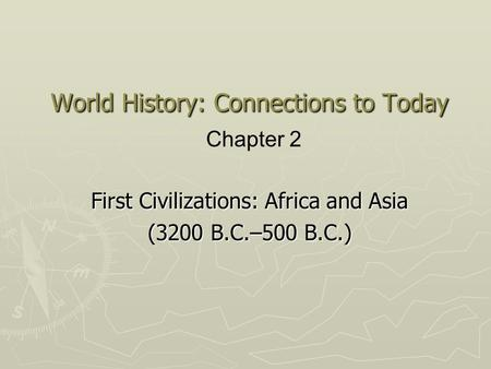 World History: Connections to Today First <strong>Civilizations</strong>: Africa and Asia (3200 B.C.–500 B.C.) Chapter 2.