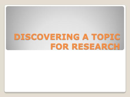 DISCOVERING A TOPIC FOR RESEARCH. Research Research is about satisfying curiosity, about finding something you are interested in, exploring it, and making.
