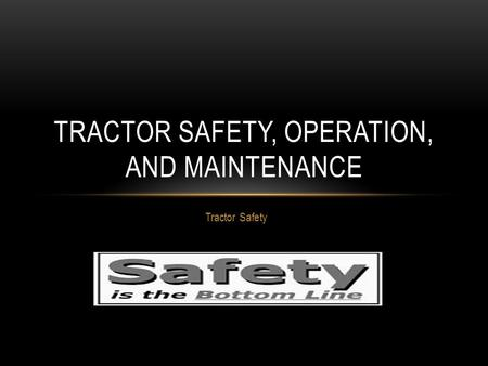 Tractor Safety TRACTOR SAFETY, OPERATION, AND MAINTENANCE.