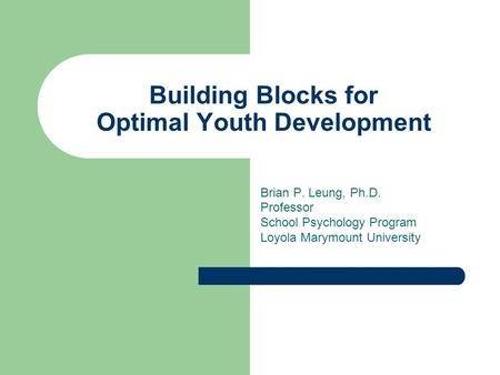 Brian P. Leung, Ph.D. Professor School Psychology Program Loyola Marymount University Building Blocks for Optimal Youth Development.