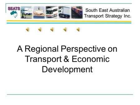 South East Australian Transport Strategy Inc. A Regional Perspective on Transport & Economic Development.