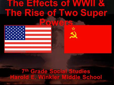1 The Effects of WWII & The Rise of Two Super Powers 7 th Grade Social Studies Harold E. Winkler Middle School.