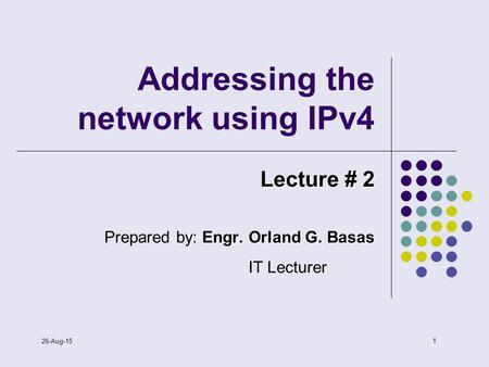 1 26-Aug-15 <strong>Addressing</strong> the network using IPv4 Lecture # 2 Engr. Orland G. Basas Prepared by: Engr. Orland G. Basas IT Lecturer.