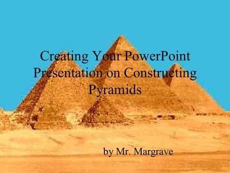 Creating Your PowerPoint Presentation on Constructing Pyramids by Mr. Margrave.
