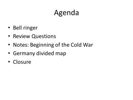 Agenda Bell ringer Review Questions Notes: Beginning of the Cold War Germany divided map Closure.
