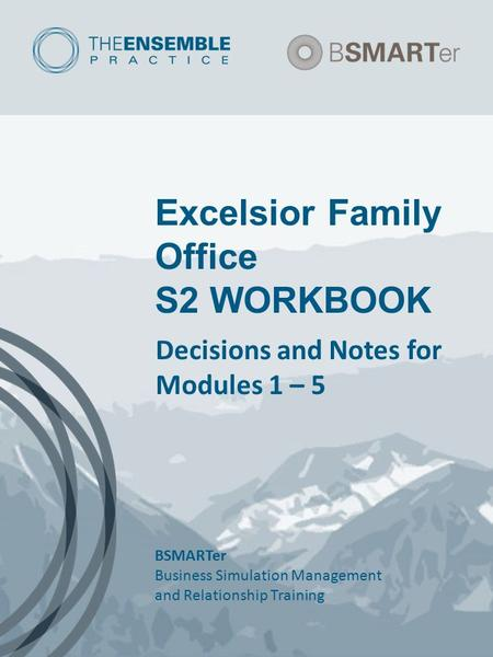 Excelsior Family Office S2 WORKBOOK Decisions and Notes for Modules 1 – 5 BSMARTer Business Simulation Management and Relationship Training.