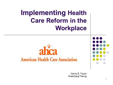 1 Implementing Health Care Reform in the Workplace Nancy E. Taylor Greenberg Traurig.