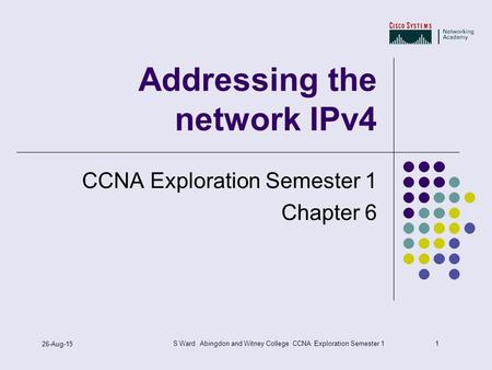 1 26-Aug-15 S Ward Abingdon and Witney College CCNA Exploration Semester 1 Addressing the network IPv4 CCNA Exploration Semester 1 Chapter 6.