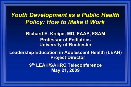 Youth Development as a Public Health Policy: How to Make it Work Richard E. Kreipe, MD, FAAP, FSAM Professor of Pediatrics University of Rochester Leadership.