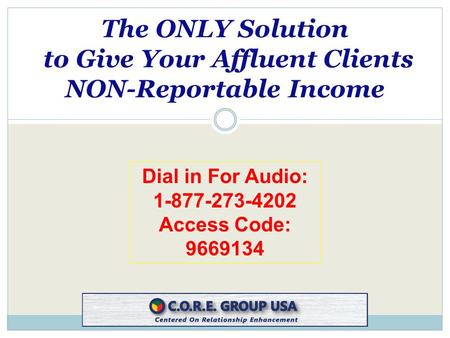 Dial in For Audio: 1-877-273-4202 Access Code: 9669134 The ONLY Solution to Give Your Affluent Clients NON-Reportable Income.