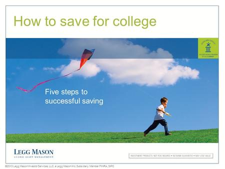 0 ©2013 Legg Mason Investor Services, LLC, a Legg Mason Inc. Subsidiary. Member FINRA, SIPC How to save for college Five steps to successful saving.