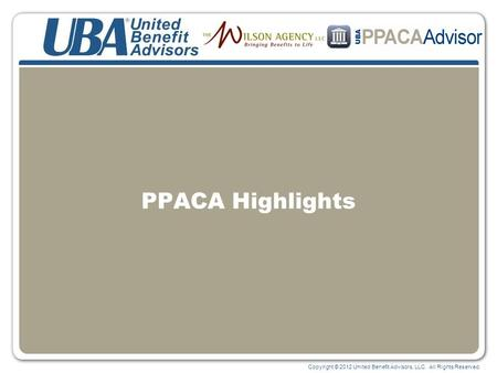 Copyright © 2012 United Benefit Advisors, LLC. All Rights Reserved. PPACA Highlights.
