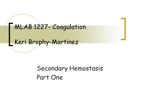 Secondary Hemostasis Part One MLAB 1227- Coagulation Keri Brophy-Martinez.
