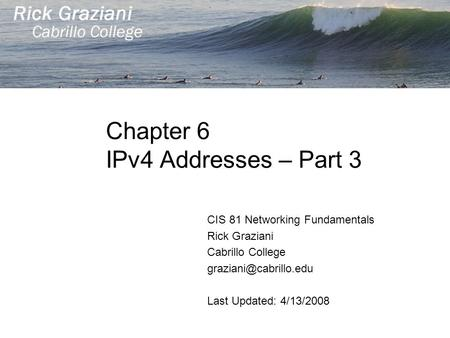 Chapter 6 IPv4 <strong>Addresses</strong> – Part 3 CIS 81 Networking Fundamentals Rick Graziani Cabrillo College Last Updated: 4/13/2008.