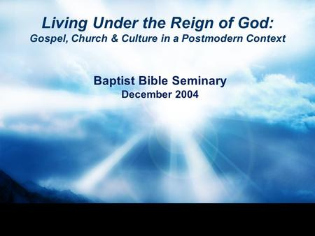 Living Under the Reign of God: Gospel, Church & Culture in a Postmodern Context Baptist Bible Seminary December 2004.