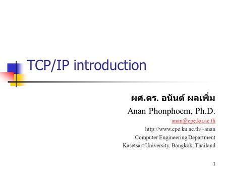 1 TCP/IP introduction ผศ. ดร. อนันต์ ผลเพิ่ม Anan Phonphoem, Ph.D.  Computer Engineering Department Kasetsart.