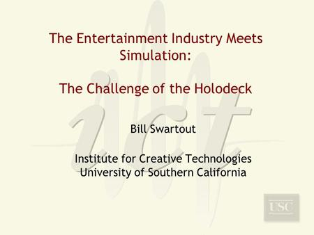 The Entertainment Industry Meets Simulation: The Challenge of the Holodeck Bill Swartout Institute for Creative Technologies University of Southern California.