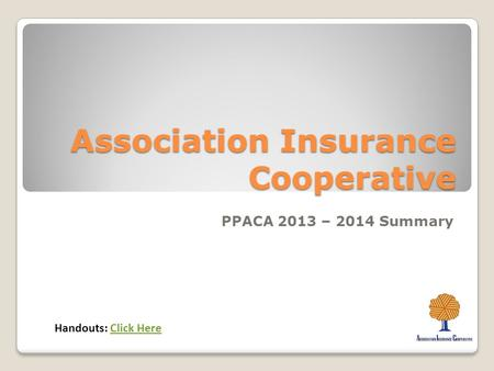 Association Insurance Cooperative PPACA 2013 – 2014 Summary Handouts: Click HereClick Here.