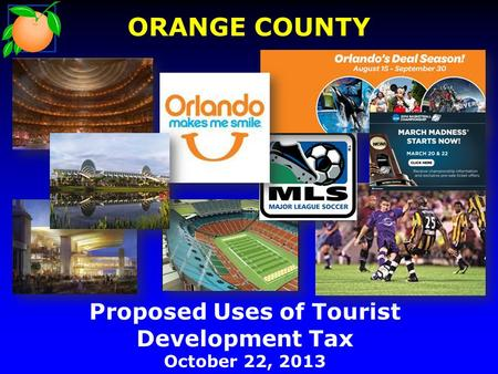 Proposed Uses of Tourist Development Tax October 22, 2013 ORANGE COUNTY.