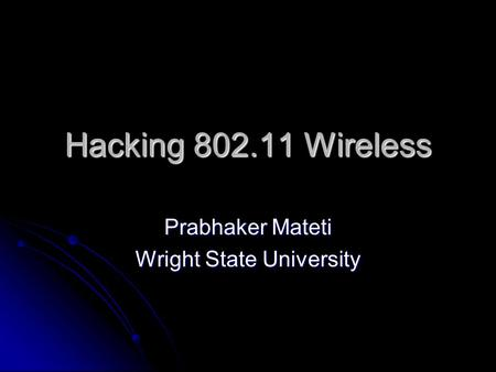 Hacking 802.11 Wireless Prabhaker Mateti Wright State University.