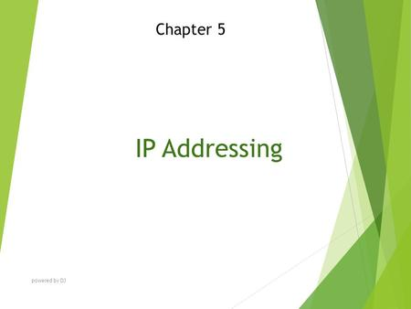 IP Addressing Chapter 5 powered by DJ. Chapter Objectives At the end of this Chapter you will be able to:  Explain IP addressing  Discuss IP subnetting.