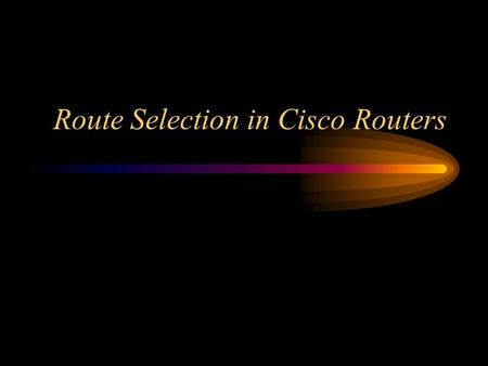 Route Selection in Cisco Routers. Route Selection One of the intriguing aspects of Cisco routers, especially for those new to routing, is how the router.
