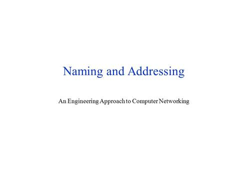 Naming and <strong>Addressing</strong> An Engineering Approach to Computer Networking.