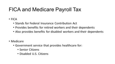 FICA and Medicare Payroll Tax FICA Stands for Federal Insurance Contribution Act Provides benefits for retired workers and their dependents Also provides.