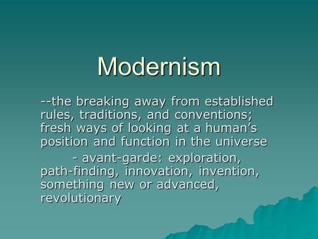 Modernism --the breaking away from established rules, traditions, and conventions; fresh ways of looking at a human's position and function in the universe.