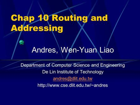 Chap 10 Routing and Addressing Andres, Wen-Yuan Liao Department of Computer Science and Engineering De Lin Institute of Technology