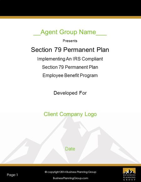 © copyright 2014 Business Planning Group BusinessPlanningGroup.com Page 1 __Agent Group Name___ Presents Section 79 Permanent Plan Implementing An IRS.