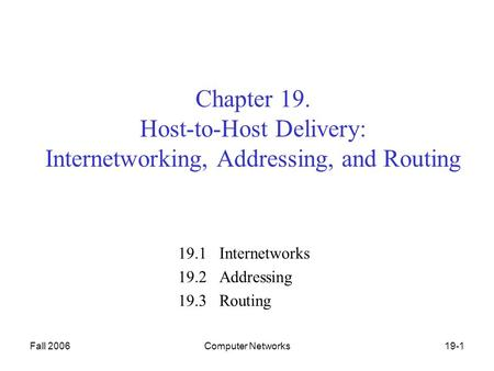 Fall 2006Computer Networks19-1 Chapter 19. Host-to-Host Delivery: Internetworking, Addressing, and Routing 19.1 Internetworks 19.2 Addressing 19.3 Routing.