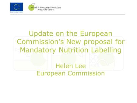 Update on the European Commission's New proposal for Mandatory Nutrition Labelling Helen Lee European Commission.