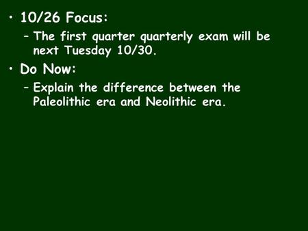 10/26 Focus: –The first quarter quarterly exam will be next Tuesday 10/30. Do Now: –Explain the difference between the Paleolithic era and Neolithic era.