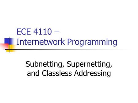 ECE 4110 – Internetwork Programming Subnetting, Supernetting, and Classless Addressing.